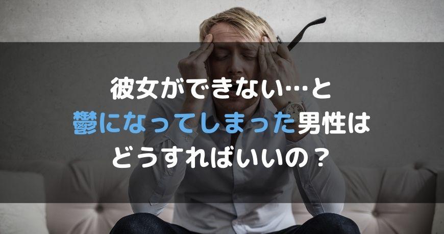 彼女ができない…と鬱になってしまった男性はどうすればいいの?