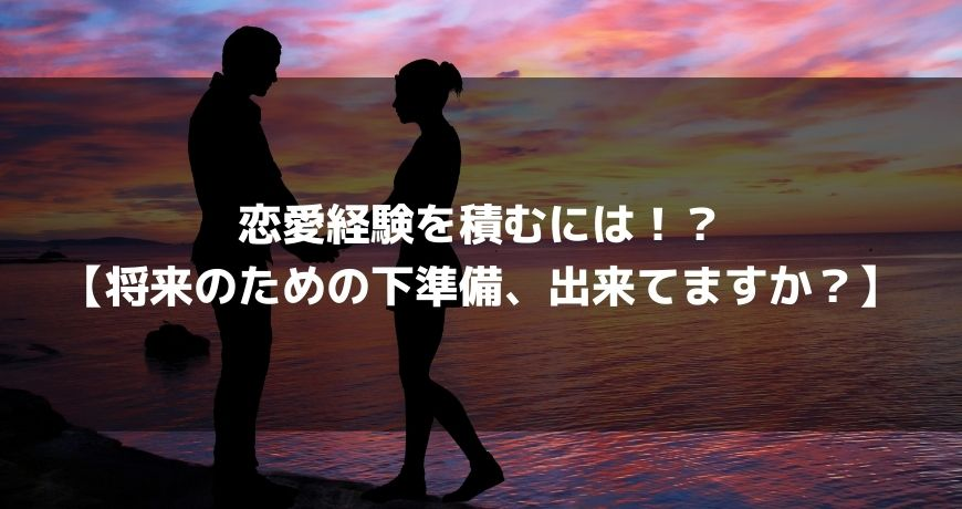 恋愛経験を積むには!?【将来のための下準備、出来てますか?】