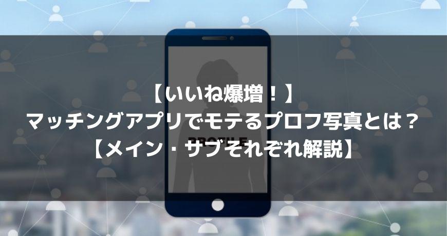 【いいね爆増!】マッチングアプリでモテるプロフ写真とは?【メイン・サブそれぞれ解説】