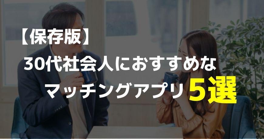 【保存版】30代社会人におすすめなマッチングアプリ5選【これだけ使えばOK】